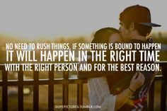 no need to rush things, if something is bound to happen it will happen in the right time with the right person and for the best reason.