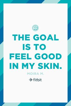 """""""My goal isn't a weight, it's a feeling,"""" says Fitbit Friend Moira M. """"I'll know I'm at my goal when I feel good in my skin."""""""