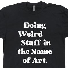Doing Weird Stuff In The Name Of Art T Shirt Odd Strange Things Tshirt Artist Drama Club Theatre Actor Vintage Marching Band Artsy Fartsy