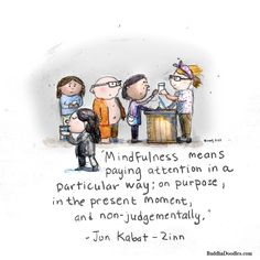 Mindfulness means paying attention in a particular way; on purpose, in the present moment, and non-judgmentall. -Jon Kabat-Zinn