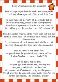 Pumpkin Gospel: How a Christian is like a pumpkin.  This is a must for kids of all ages!  My boys loved this last year.  Its a new family tradition!