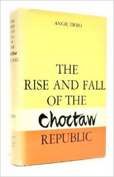 Rise and Fall of the Choctaw Republic (Civilization of American Indian): Angie Debo: 9780806104799: Amazon.com: Books