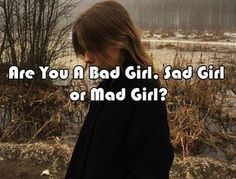 Take this test and find if you'reA Bad Girl, Sad Girl or Mad Girl