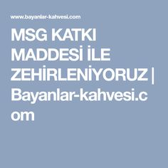 MSG KATKI MADDESİ İLE ZEHİRLENİYORUZ | Bayanlar-kahvesi.com