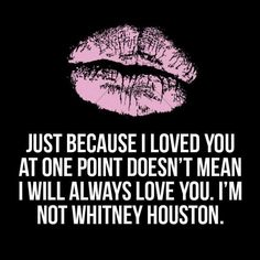 Just because i loved you once doesn't mean i will always love you, I'm not Whitney Houston  too funny!