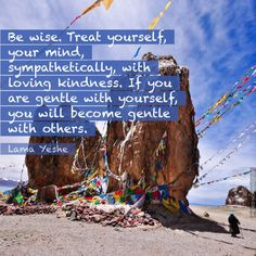 """""""Be wise, treat yourself, your mind, sympathetically, with loving kindness. If you are gentle with yourself, you will become gentle with others."""" - Lama Yeshe"""