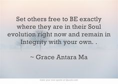 Set others free to BE exactly where they are in their Soul evolution right now and remain in Integrity with your own. .  ~ Grace Antara Ma