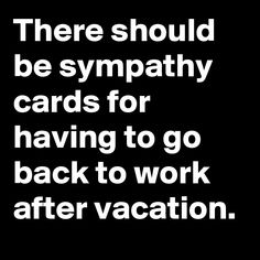 There should be sympathy cards for having to go back to work after ...