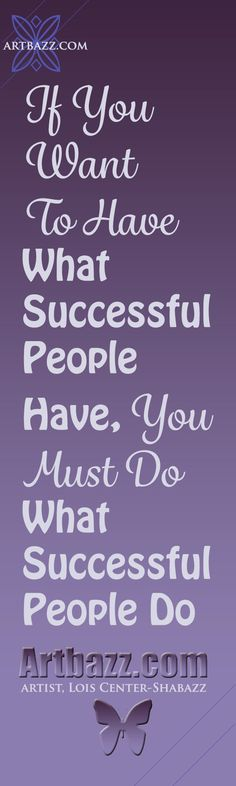 If you want to have what successful people have, you must do what successful people do. http://www.artbazz.com