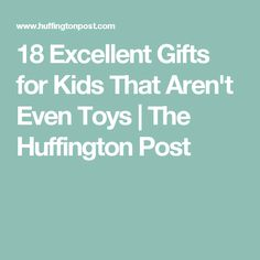 18 Excellent Gifts for Kids That Aren't Even Toys | The Huffington Post