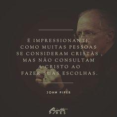 """""""É impressionante como muitas pessoas se consideram cristãs, mas não consultam a Cristo ao fazer suas escolhas.""""(John Piper)"""