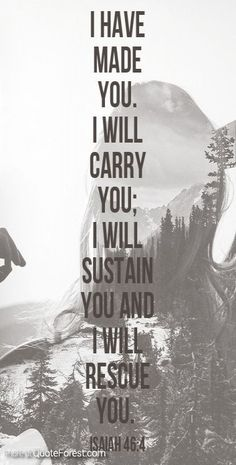 I have made you. I will carry you. I will sustain you and I will rescue you. Isaiah 46:4