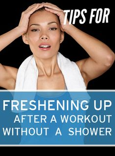Tricks for freshening up (after a workout) without a shower. yes.