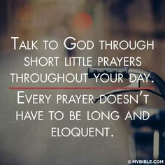 Talk to God throughout the day. He enjoys hearing from you.