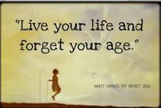 live your like and forget your age
