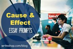 Cause and Effect Essay Prompts   5 thought-provoking prompts to help teens draw conclusions about underlying causes and intended (or unintended) effects