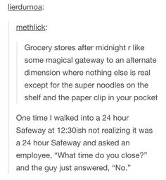 same. one time I went into a 24hr Wal Mart at night like 11pm and ended up walking out at 4am like wtf happened