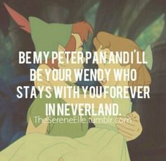 My friend once told me that he was Peter Pan and that I could be Wendy <3