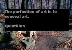 The perfection of art is to conceal art.  - Quintilian  