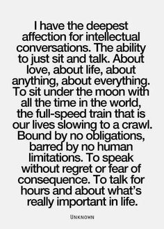 """""""I have the deepest affection for intellectual conversations. The ability to just sit and talk.  About love, about life, about anything, about everything. To sit under the moon with all the time in the world, the full-speed train that is our lives slowing to a crawl. Bound by no obligations, barred by no human limitations. To speak without regret or fear of consequence. To talk for hours and about what's really important in life."""""""