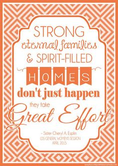 Sister Cheryl A. Esplin - Strong eternal families and Spirit filled homes don't just happen.  They take great effort. Printable General Conference Quotes: April 2015 #mycomputerismycanvas