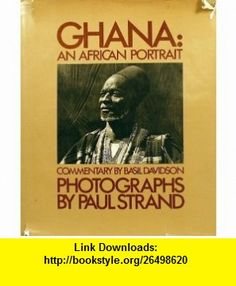 Ghana An African Portrait (9780912334653) Paul Strand, Basil Davidson , ISBN-10: 0912334657  , ISBN-13: 978-0912334653 ,  , tutorials , pdf , ebook , torrent , downloads , rapidshare , filesonic , hotfile , megaupload , fileserve