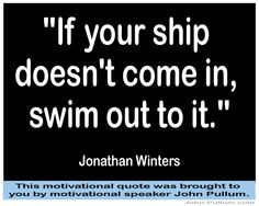 """""""If your ship doesn't come in, swim out to it."""" - Jonathan Winters"""