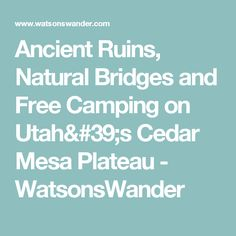 Ancient Ruins, Natural Bridges and Free Camping on Utah's Cedar Mesa Plateau - WatsonsWander