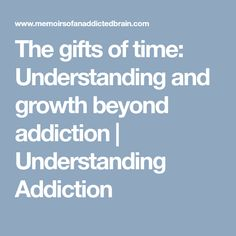 The gifts of time: Understanding and growth beyond addiction | Understanding Addiction