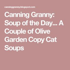 Canning Granny: Soup of the Day... A Couple of Olive Garden Copy Cat Soups