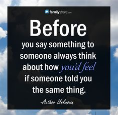 Before you say something to someone always think about how you'd feel if someone told you the same thing. -Unknown
