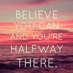 BELIEVE YOU CAN AND YOU'RE HALFWAY THERE. Picture Quotes.