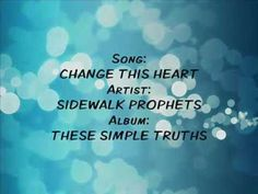 Come heal this brokenness and change my heart again.  Amazing song!  Sidewalk Prophets/Change This Heart