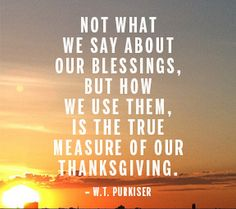 """""""Not what we say about our blessings, but how we use them, is the true measure of our thanksgiving."""" W.T. Purkiser"""