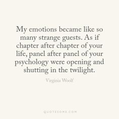 My emotions became like so many strange guests. As if chapter after chapter of your life, panel after panel of your psychology were opening and shutting in the twilight. - Virginia Woolf, Letter to Ethel Smyth August 1930 My Emotions, Feelings, Virginia Woolf, Design Quotes, Writing Inspiration, Beautiful Words, Wise Words, Verses, Psychology