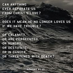 """""""Who shall separate us from the love of Christ? shall tribulation, or distress, or persecution, or famine, or nakedness, or peril, or sword?  For I am persuaded, that neither death, nor life, nor angels, nor principalities, nor powers, nor things present, nor things to come, Nor height, nor depth, nor any other creature, shall be able to separate us from the love of God, which is in Christ Jesus our Lord."""" [Romans 8:35, 38-39]"""