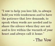 the vow - love the words. not so much the movie Cute Quotes, Great Quotes, Quotes To Live By, Inspirational Quotes, Change Quotes, My Lover Quotes, Awesome Quotes, The Words, The Vow