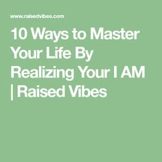 10 Ways to Master Your Life By Realizing Your I AM | Raised Vibes