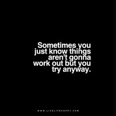 Live Life Happy Quote - Sometimes you just know things aren't gonna work out but you try anyway. www.livelifehappy.com