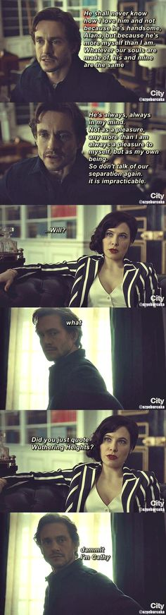 "Will Graham = Cathy: ""Whatever our souls are made of, his and mine are the same."" (Perfect analysis of Will & Hannibal.)"