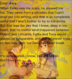 Feliks/Poland and Toris/Lithuania -Hetalia I'm not entirly sure if this is a headcanon or not. But, I don't think so, it's so cute~!>>>>>> The Poland seeing Lithuania's scars bit is canon Lithuania Hetalia, Hetalia Headcanons, Diary Entry, Spamano, Hetalia Characters, Dear Diary, Axis Powers, The Last Airbender, Sadness