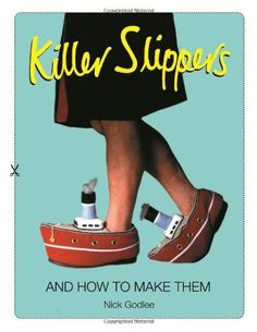 Killer Slippers: And How to Make Them by Nick Godlee