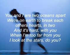 you and i are two oceans apart we're on earth to break each others hearts, in two and it's hard, with you when i'm too far from you i look at the stars. do you? (ferrari)