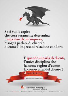 Se si vuole capire che cosa veramente determina il successo di un'impresa, bisogna parlare di clienti e di come l'impresa si relaziona con loro. E quando si parla di clienti, l'unica disciplina che ha come ragion d'essere la conoscenza del cliente è il marketing. Pietro Guidani, Vodafone Italia Scarica Tutti i #50Manifesti http://studiocentromarketing.it/risorse-gratuite-2/pillole/353-pillole-di-management-manifesti.html