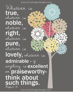 """Philippians 4:8  """"Whatever is true, whatever is noble, whatever is right, whatever is pure, whatever is lovely, whatever is admirable . . ."""""""
