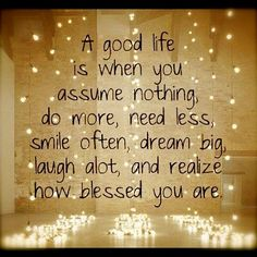 A good life is when you assume nothing, do more, need less, smile often, dream big, laugh alot and realize how blessed you are.