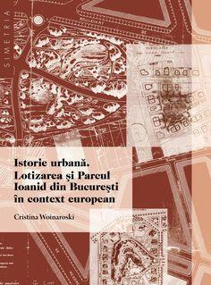 Cristina Woinaroski - Istorie Urbana. Lotizarea si Parcul Ioanid din Bucuresti in context european -