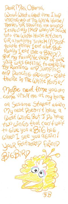 Here's a Great letter Big Bird wrote to Mrs. Obama after he visited the White House. This comes form Sesame Workshop's Blog. Check it out here:  ™/© Sesame Workshop.