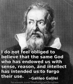 I do not feel obligated to believe that the same God who has endowed us with sense, reason, and intellect has intended us to forgo their use~~ Galileo
