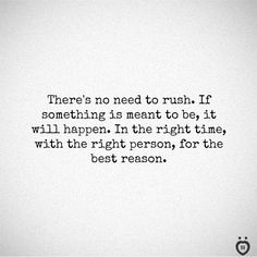 There's No Need To Rush. If Something Is Meant To Be, It Will Happen There's no need to rush. If something is meant to be, it will happen. In the right time, with the right person, for the best reason. Reason Quotes, Poem Quotes, Happy Quotes, True Quotes, Words Quotes, Positive Quotes, Best Quotes, Funny Quotes, Sayings
